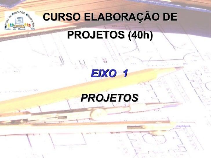 <ul><ul><li>EIXO  1 </li></ul></ul><ul><ul><li>PROJETOS </li></ul></ul>CURSO ELABORAÇÃO DE PROJETOS (40h)