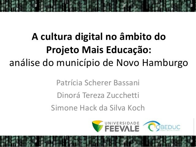 A cultura digital no âmbito do Projeto Mais Educação: análise do município de Novo Hamburgo Patrícia Scherer Bassani Dinor...