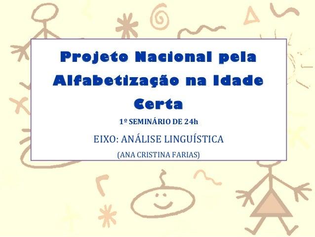 Projeto Nacional pela Alfabetização na Idade Certa 1º SEMINÁRIO DE 24h EIXO: ANÁLISE LINGUÍSTICA (ANA CRISTINA FARIAS)