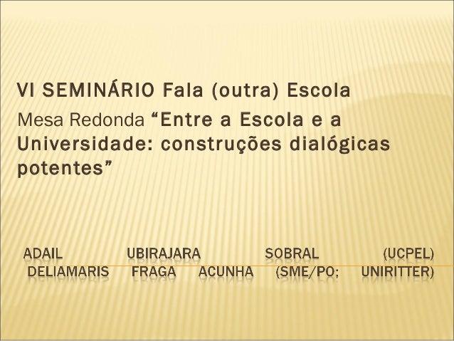 """VI SEMINÁRIO Fala (outra) Escola Mesa Redonda """"Entre a Escola e a Universidade: construções dialógicas potentes"""""""