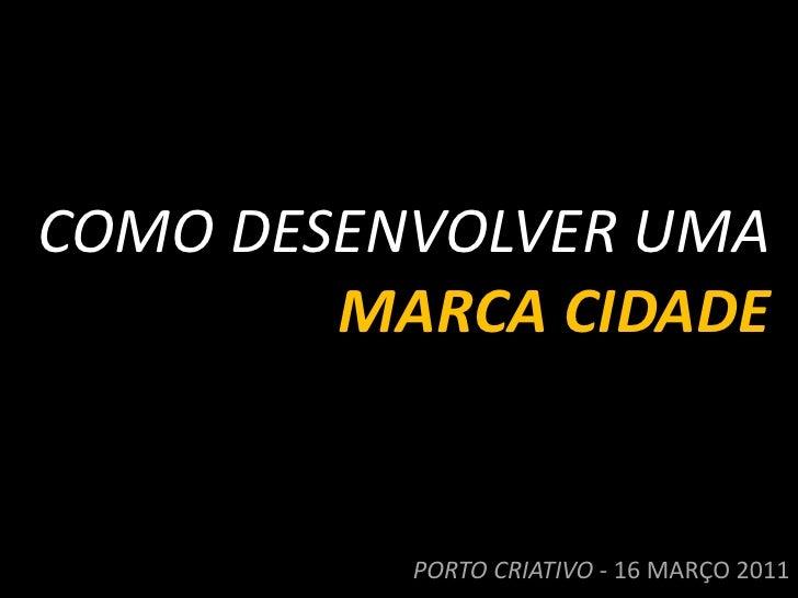 COMO DESENVOLVER UMA<br />MARCA CIDADE<br />PORTO CRIATIVO - 16 MARÇO 2011<br />