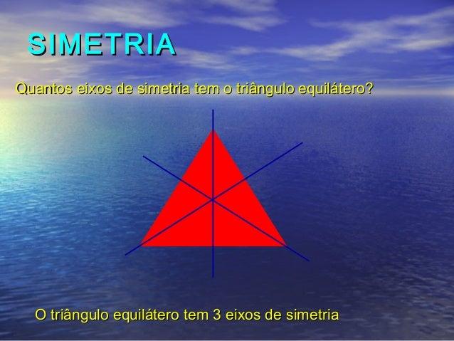 SIMETRIASIMETRIA O triângulo equilátero tem 3 eixos de simetriaO triângulo equilátero tem 3 eixos de simetria Quantos eixo...