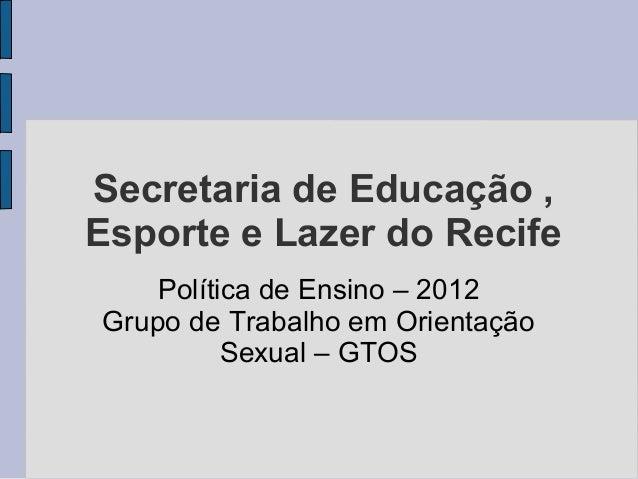 Secretaria de Educação ,Esporte e Lazer do Recife    Política de Ensino – 2012Grupo de Trabalho em Orientação          Sex...