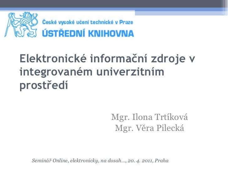 Elektronické informační zdroje v   integrovaném univerzitním prostředí Mgr. Ilona Trtíková Mgr. Věra Pilecká Seminář Onlin...