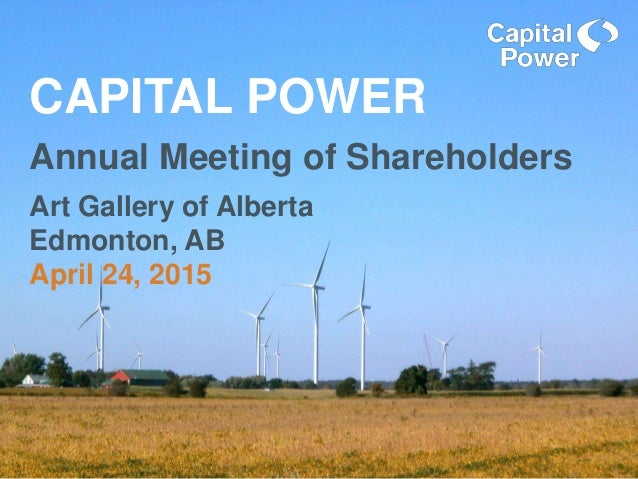 CAPITAL POWER Annual Meeting of Shareholders Art Gallery of Alberta Edmonton, AB April 24, 2015