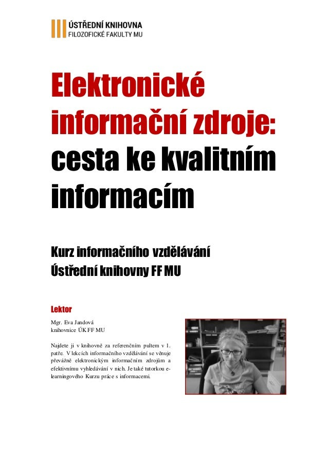Elektronické informační zdroje: cesta ke kvalitním informacím Kurz informačního vzdělávání Ústřední knihovny FF MU Lektor ...