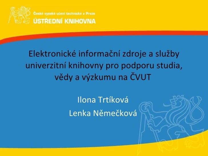 Elektronické informační zdroje a služby univerzitní knihovny pro podporu studia, vědy a výzkumu na ČVUT  Ilona Trtíková Le...