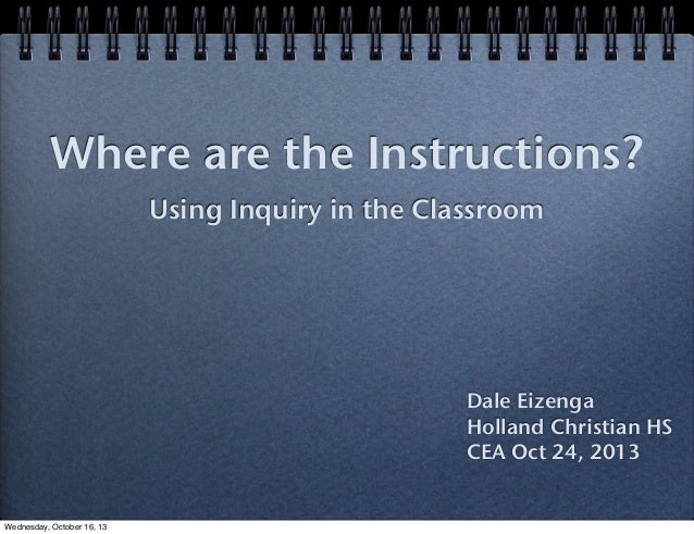 Where are the Instructions? Using Inquiry in the Classroom  Dale Eizenga Holland Christian HS CEA Oct 24, 2013  Wednesday,...