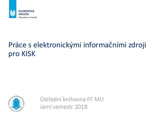 Práce s elektronickými informačními zdroji pro KISK Ústřední knihovna FF MU Jarní semestr 2018