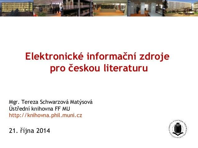 Elektronické informační zdroje  pro českou literaturu  Mgr. Tereza Schwarzová Matýsová  Ústřední knihovna FF MU  http://kn...