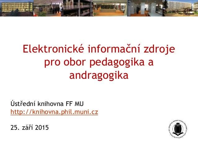 Elektronické informační zdroje pro obor pedagogika a andragogika Ústřední knihovna FF MU http://knihovna.phil.muni.cz 25. ...