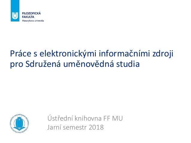 Práce s elektronickými informačními zdroji pro Sdružená uměnovědná studia Ústřední knihovna FF MU Jarní semestr 2018
