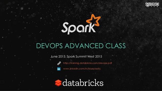 DEVOPS ADVANCED CLASS June 2015: Spark Summit West 2015 http://training.databricks.com/devops.pdf www.linkedin.com/in/blue...