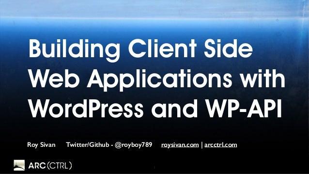 1 Building Client Side Web Applications with WordPress and WP-API Roy Sivan Twitter/Github - @royboy789 roysivan.com   arc...