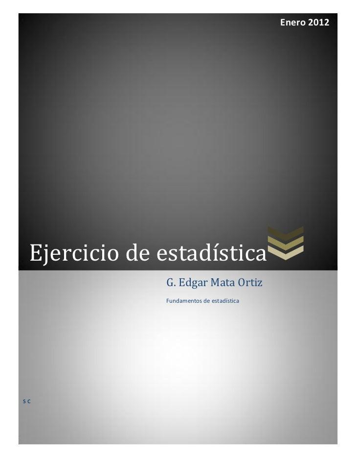 Enero 2012 Ejercicio de estadística              G. Edgar Mata Ortiz              Fundamentos de estadísticaSC