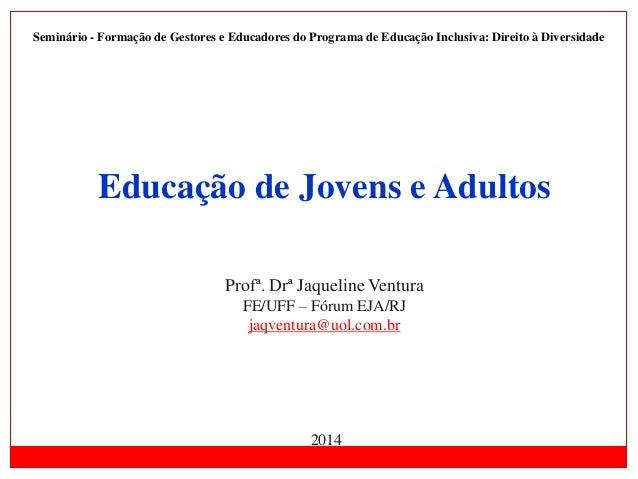 Educação de Jovens e Adultos Profª. Drª Jaqueline Ventura FE/UFF – Fórum EJA/RJ jaqventura@uol.com.br 2014 Seminário - For...