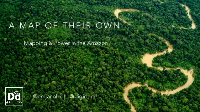 @emjacobi | @digidem A M A P O F T H E I R O W N Mapping & Power in the Amazon