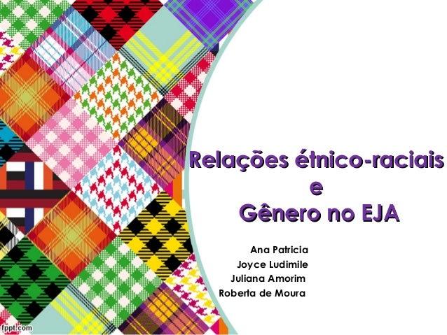 Relações étnico-raciaisRelações étnico-raciais ee Gênero no EJAGênero no EJA Ana Patricia Joyce Ludimile Juliana Amorim ...