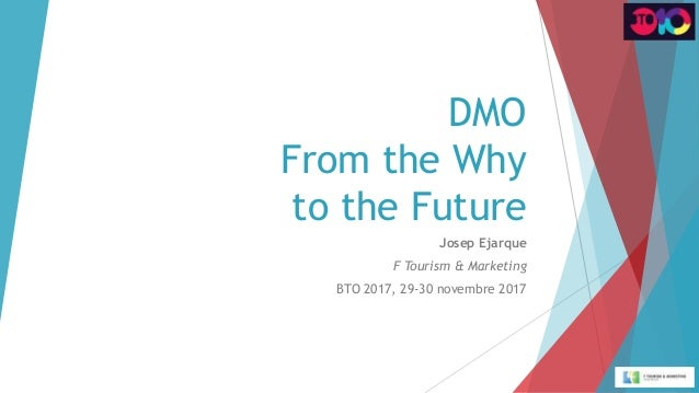 DMO From the Why to the Future Josep Ejarque F Tourism & Marketing BTO 2017, 29-30 novembre 2017