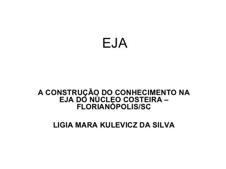 EJA A CONSTRUÇÃO DO CONHECIMENTO NA EJA DO NÚCLEO COSTEIRA – FLORIANÓPOLIS/SC LIGIA MARA KULEVICZ DA SILVA