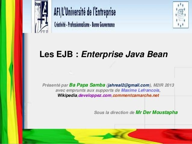 Les EJB : Enterprise Java Bean Présenté par Ba Papa Samba (jahreal2@gmail.com), M2IR 2013 avec emprunts aux supports de Ma...