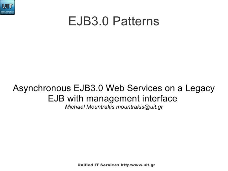 EJB3.0 PatternsAsynchronous EJB3.0 Web Services on a Legacy       EJB with management interface           Michael Mountrak...