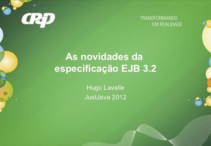 As novidades daespecificação EJB 3.2       Hugo Lavalle      JustJava 2012