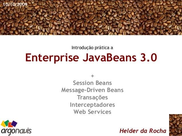 Enterprise JavaBeans 3.0 Helder da Rocha + Session Beans Message-Driven Beans Transações Interceptadores Web Services 10/1...