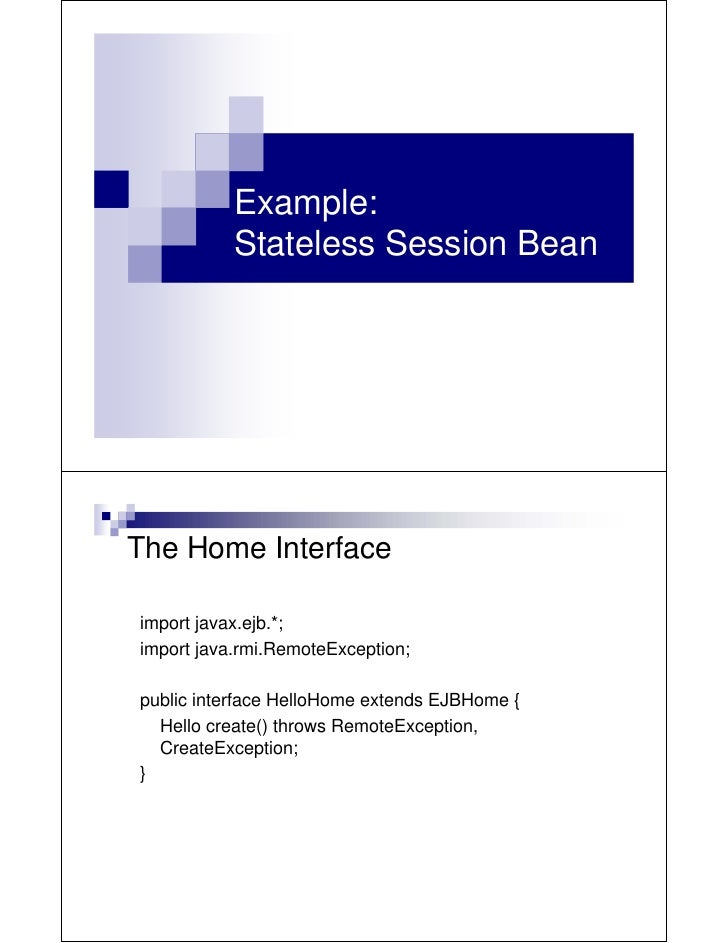 Example:           Stateless Session BeanThe Home Interfaceimport javax.ejb.*;import java.rmi.RemoteException;public inter...