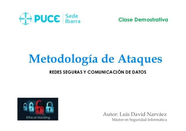 Metodología de Ataques Autor: Luis David Narváez Máster en Seguridad Informática Clase Demostrativa REDES SEGURAS Y COMUNI...
