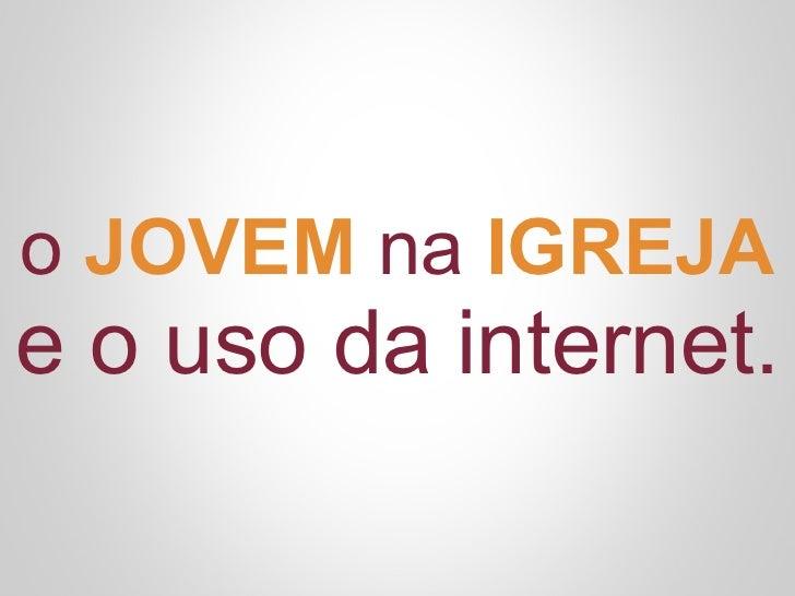 o JOVEM na IGREJAe o uso da internet.