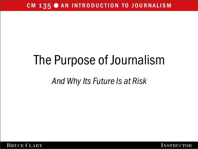 cm 135 an introduction to journalisml BRUCE CLARY INSTRUCTOR The Purpose of Journalism And Why Its Future Is at Risk