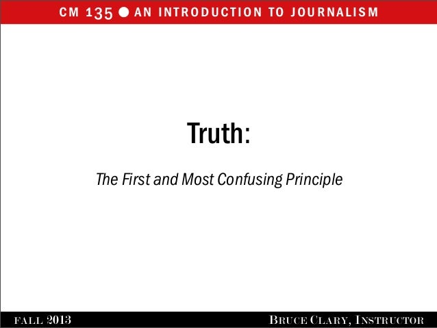 cm 135 an introduction to journalisml FALL 2013 BRUCE CLARY, INSTRUCTOR Truth: The First and Most Confusing Principle