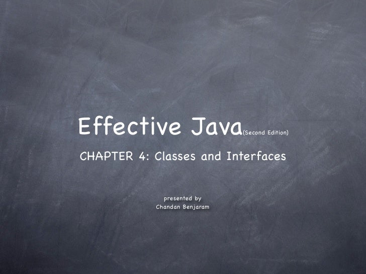 Effective Java                 (Second Edition)   CHAPTER 4: Classes and Interfaces                 presented by          ...