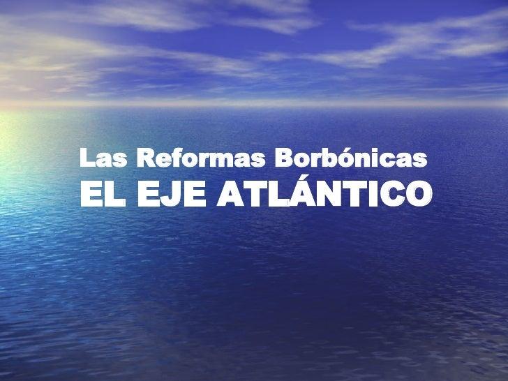 Las Reformas Borbónicas EL EJE ATLÁNTICO