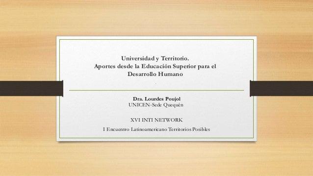 Universidad y Territorio. Aportes desde la Educación Superior para el Desarrollo Humano . Dra. Lourdes Poujol UNICEN-Sede ...