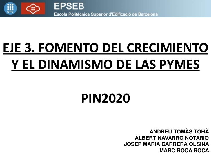 EJE 3. FOMENTO DEL CRECIMIENTO Y EL DINAMISMO DE LAS PYMES           PIN2020                         ANDREU TOMÀS TOHÀ    ...