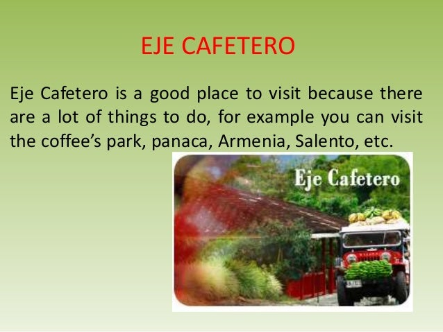 EJE CAFETEROEje Cafetero is a good place to visit because thereare a lot of things to do, for example you can visitthe cof...