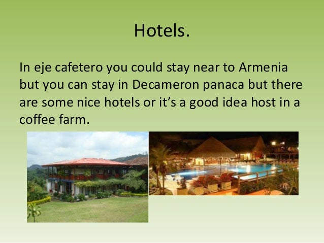 Hotels.In eje cafetero you could stay near to Armeniabut you can stay in Decameron panaca but thereare some nice hotels or...