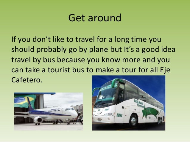Get aroundIf you don't like to travel for a long time youshould probably go by plane but It's a good ideatravel by bus bec...