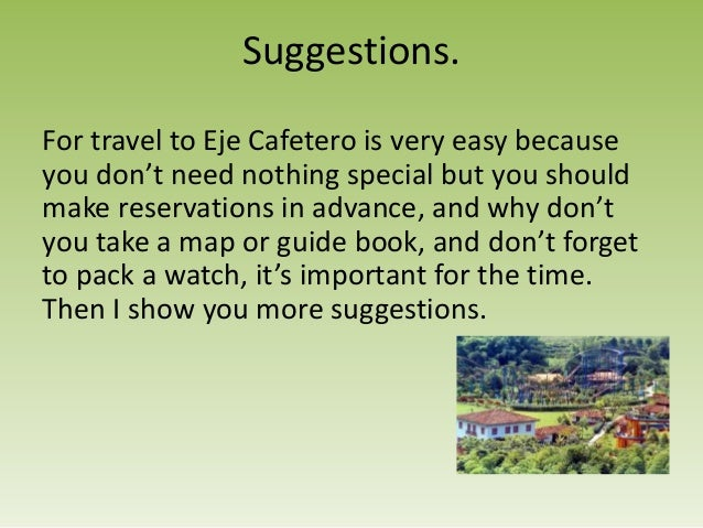 Suggestions.For travel to Eje Cafetero is very easy becauseyou don't need nothing special but you shouldmake reservations ...