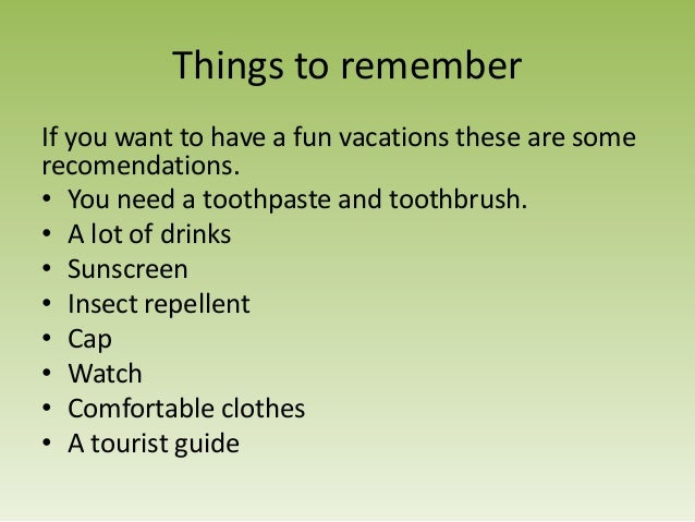 Things to rememberIf you want to have a fun vacations these are somerecomendations.• You need a toothpaste and toothbrush....
