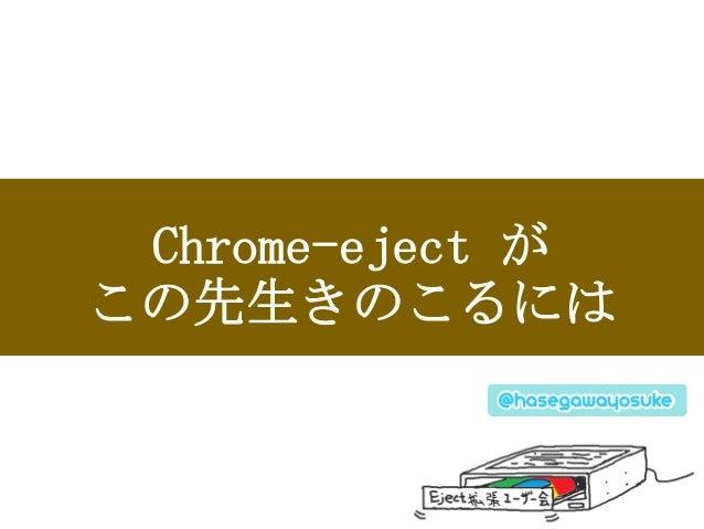 Chrome-eject が この先生きのこるには