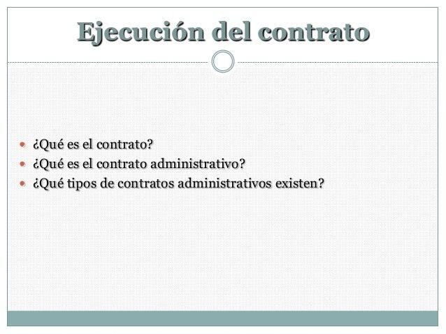 Ejecución del contrato ¿Qué es el contrato? ¿Qué es el contrato administrativo? ¿Qué tipos de contratos administrativos...