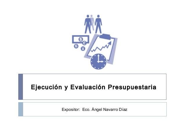 Ejecución y Evaluación Presupuestaria Expositor: Eco. Ángel Navarro Díaz