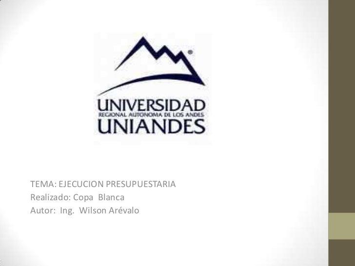 TEMA: EJECUCION PRESUPUESTARIARealizado: Copa BlancaAutor: Ing. Wilson Arévalo