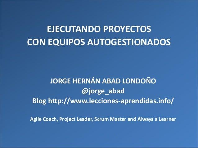 Presentation Title EJECUTANDO PROYECTOS CON EQUIPOS AUTOGESTIONADOS JORGE HERNÁN ABAD LONDOÑO @jorge_abad Blog http://www....