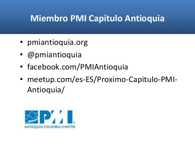 Miembro PMI Capítulo Antioquia • pmiantioquia.org • @pmiantioquia • facebook.com/PMIAntioquia • meetup.com/es-ES/Proximo-C...