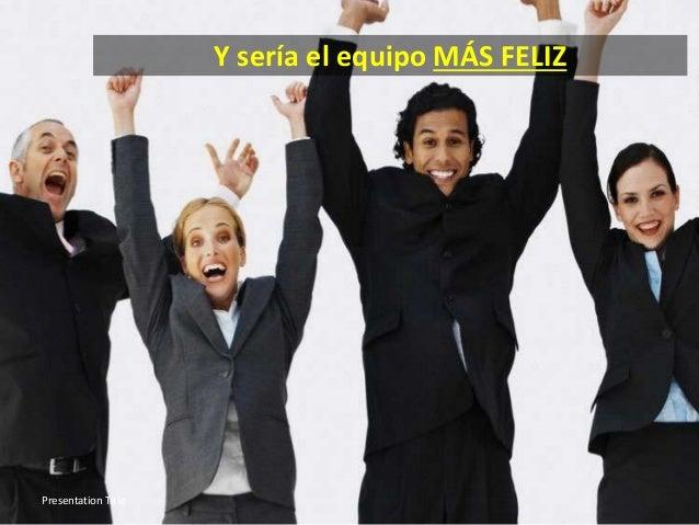 Y sería el equipo MÁS FELIZ Presentation Title