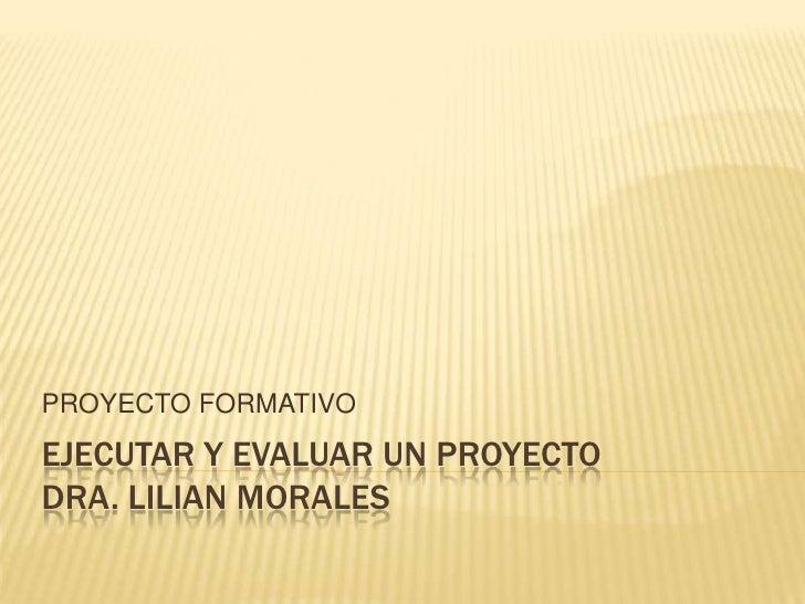 PROYECTO FORMATIVOEJECUTAR Y EVALUAR UN PROYECTODRA. LILIAN MORALES